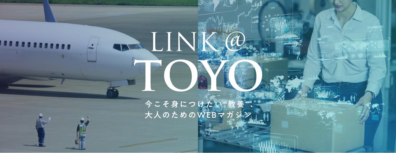 東洋大学のオウンドメディア「LINK @ TOYO」。日常に溢れる''教養''を学ぶWebマガジンとして、10月30日にリニューアルオープンした
